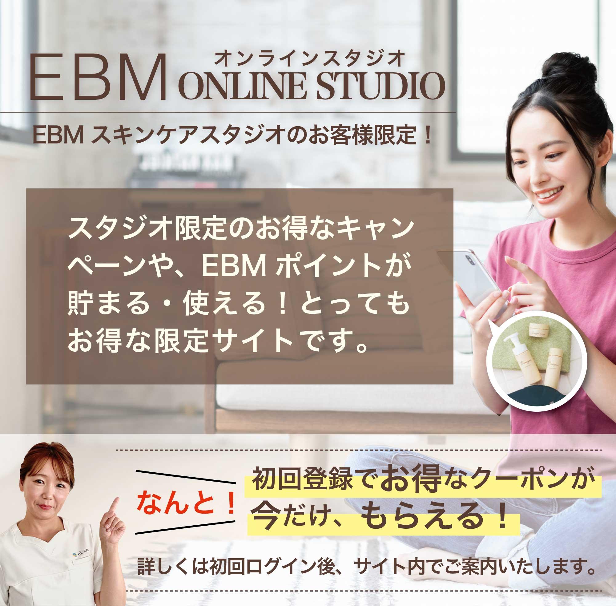 EBM ONLINE STUDIO オンラインスタジオ EBMスキンケアスタジオのお客様限定!スタジオ限定のお得なキャンペーンや、EBMポイントが貯まる・使える!とってもお得な限定サイトです。なんと!初回登録でお得なクーポンが今だけ、もらえる!詳しくは初回ログイン後、サイト内でご案内いたします。